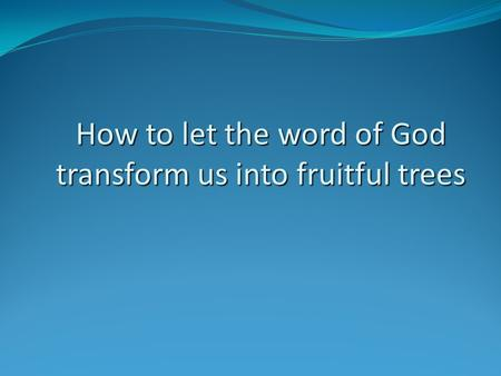 How to let the word of God transform us into fruitful trees.