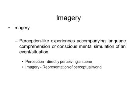 Imagery –Perception-like experiences accompanying language comprehension or conscious mental simulation of an event/situation Perception - directly perceiving.