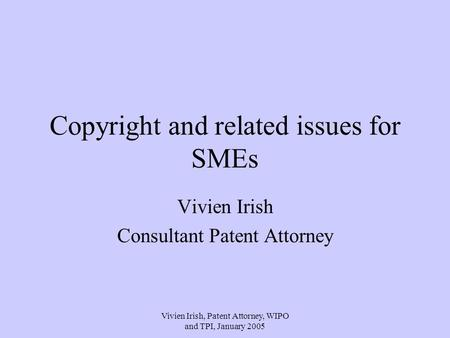 Vivien Irish, Patent Attorney, WIPO and TPI, January 2005 Copyright and related issues for SMEs Vivien Irish Consultant Patent Attorney.