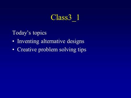 Class3_1 Today's topics Inventing alternative designs Creative problem solving tips.
