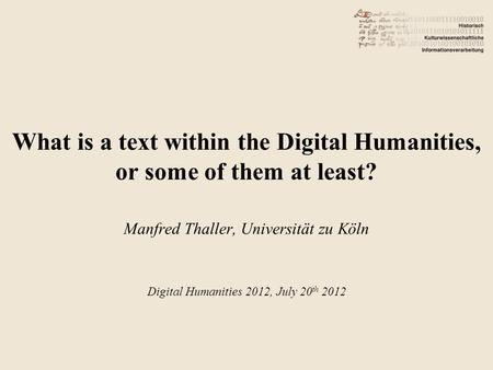 What is a text within the Digital Humanities, or some of them at least? Manfred Thaller, Universität zu Köln Digital Humanities 2012, July 20 th 2012.