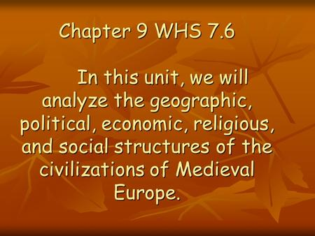 Chapter 9 WHS 7.6 	In this unit, we will analyze the geographic, political, economic, religious, and social structures of the civilizations of Medieval.