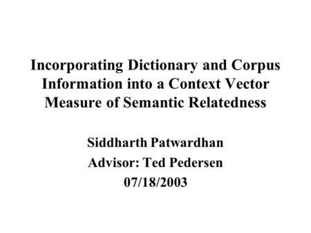 Incorporating Dictionary and Corpus Information into a Context Vector Measure of Semantic Relatedness Siddharth Patwardhan Advisor: Ted Pedersen 07/18/2003.