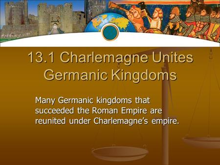 13.1 Charlemagne Unites Germanic Kingdoms Many Germanic kingdoms that succeeded the Roman Empire are reunited under Charlemagne's empire.