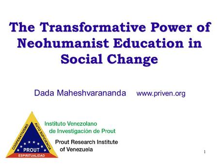 1 The Transformative Power of Neohumanist Education in Social Change Dada Maheshvarananda www.priven.org.