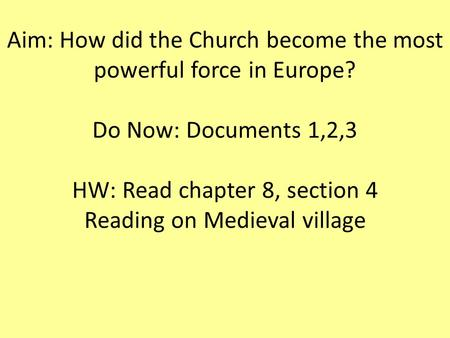 Aim: How did the Church become the most powerful force in Europe? Do Now: Documents 1,2,3 HW: Read chapter 8, section 4 Reading on Medieval village.