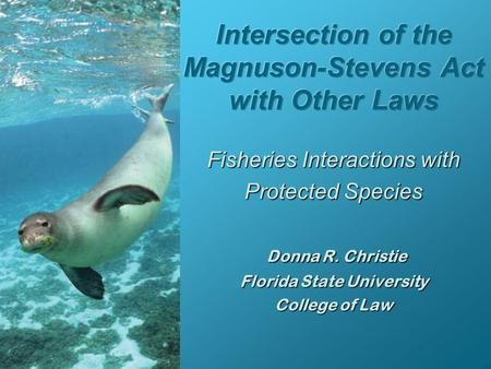 Fisheries Interactions with Protected Species Donna R. Christie Florida State University College of Law.