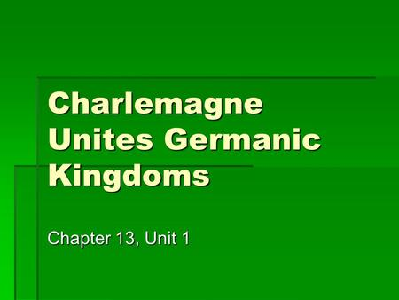 Charlemagne Unites Germanic Kingdoms Chapter 13, Unit 1.