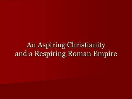 An Aspiring Christianity and a Respiring Roman Empire.