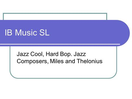 IB Music SL Jazz Cool, Hard Bop. Jazz Composers, Miles and Thelonius.