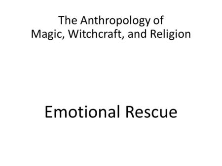 The Anthropology of Magic, Witchcraft, and Religion Emotional Rescue.