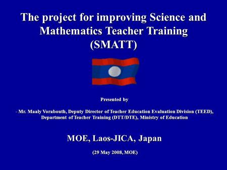 The project for improving Science and Mathematics Teacher Training (SMATT) Presented by - Mr. Maaly Vorabouth, Deputy Director of Teacher Education Evaluation.