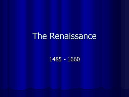 "The Renaissance 1485 - 1660. The Renaissance Renaissance: Literally means ""rebirth"" Literally means ""rebirth"" Marked a change in people's values, beliefs."