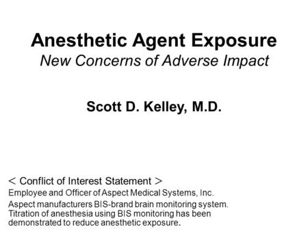 Anesthetic Agent Exposure New Concerns of Adverse Impact Scott D. Kelley, M.D.  Conflict of Interest Statement  Employee and Officer of Aspect Medical.
