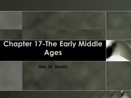 Chapter 17-The Early Middle Ages Mrs. M. Brown. Section 2 o After the fall of Rome, groups moved into Europe and divided the lands among themselves. The.