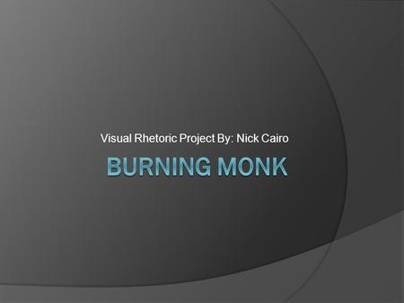 Visual Rhetoric Project By: Nick Cairo. Burning Monk.