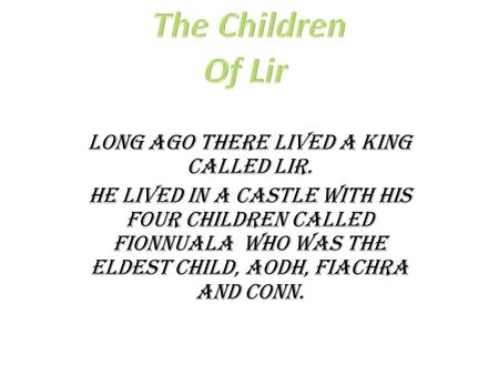 Long ago there lived a king called Lir. He lived in a castle with his four children called Fionnuala who was the eldest child, Aodh, Fiachra and Conn.