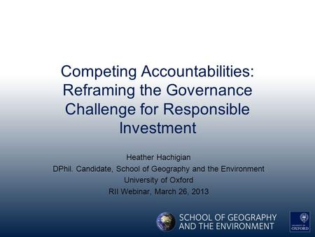 Competing Accountabilities: Reframing the Governance Challenge for Responsible Investment Heather Hachigian DPhil. Candidate, School of Geography and the.