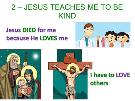 2 – JESUS TEACHES ME TO BE KIND Jesus DIED for me because He LOVES me I have to LOVE others.
