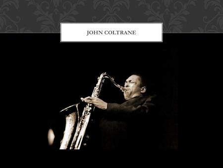 JOHN COLTRANE John Coltrane was born in Hamlet, North Carolina on September 23, 1926, and grew up in High Point, North Carolina attending William Penn.