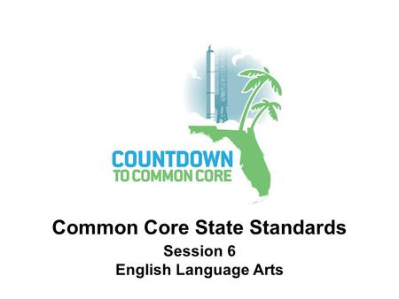 Session 6 English Language Arts Common Core State Standards.