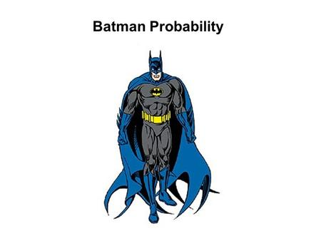 Batman Probability. Batman has many enemies, and he has no idea which one is around the next corner. Can you find the probability of Batman meeting each.