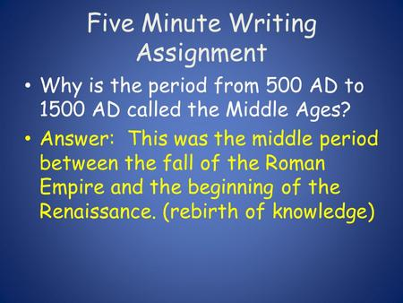 Five Minute Writing Assignment Why is the period from 500 AD to 1500 AD called the Middle Ages? Answer: This was the middle period between the fall of.