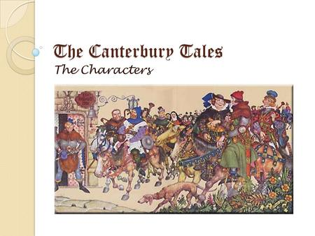 The Canterbury Tales The Characters. The Narrator The narrator makes it quite clear that he is also a character in his book. Although he is called Chaucer,