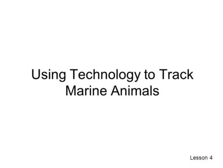 Using Technology to Track Marine Animals Lesson 4.
