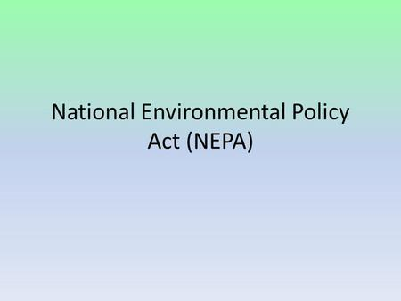 National Environmental Policy Act (NEPA). The National Environmental Policy Act of 1969 is housed in the Executive Office of the President. Introduced.