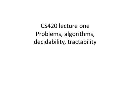 CS420 lecture one Problems, algorithms, decidability, tractability.