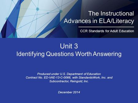 Unit 3 Identifying Questions Worth Answering Produced under U.S. Department of Education Contract No. ED-VAE-13-C-0066, with StandardsWork, Inc. and Subcontractor,