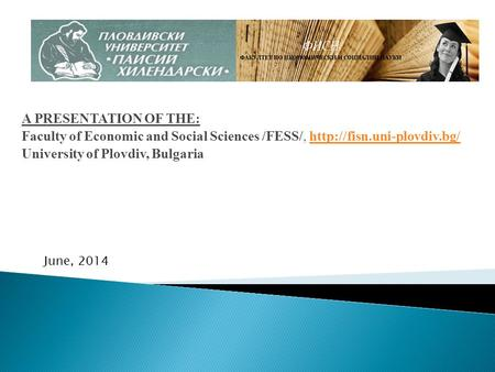 A PRESENTATION OF THE: Faculty of Economic and Social Sciences /FESS/,  University of Plovdiv, Bulgaria.