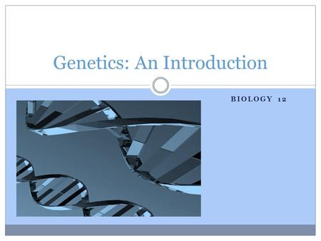 BIOLOGY 12 Genetics: An Introduction. A little motivational video:
