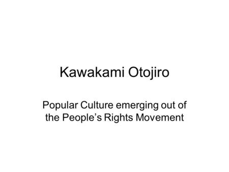 Kawakami Otojiro Popular Culture emerging out of the People's Rights Movement.