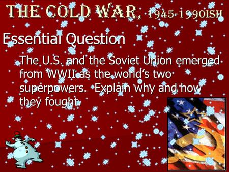Essential Question The Cold War, 1945-1990ish The U.S. and the Soviet Union emerged from WWII as the world's two superpowers. Explain why and how they.