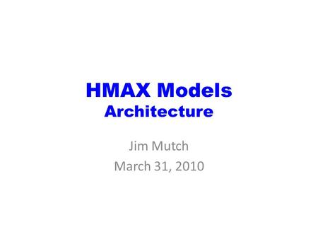 HMAX Models Architecture Jim Mutch March 31, 2010.