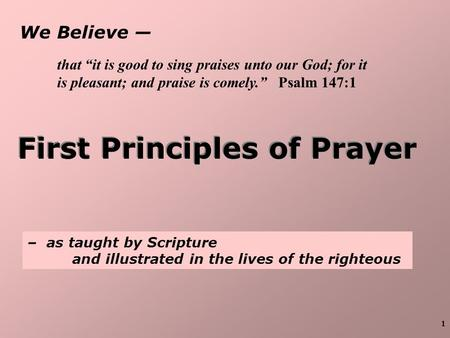 "1 We Believe — First Principles of Prayer – as taught by Scripture and illustrated in the lives of the righteous that ""it is good to sing praises unto."