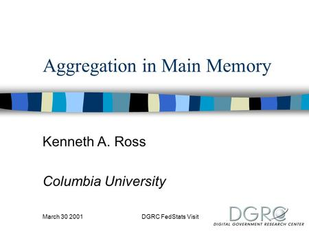 March 30 2001DGRC FedStats Visit Aggregation in Main Memory Kenneth A. Ross Columbia University.