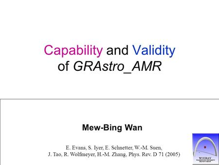Capability and Validity of GRAstro_AMR Mew-Bing Wan E. Evans, S. Iyer, E. Schnetter, W.-M. Suen, J. Tao, R. Wolfmeyer, H.-M. Zhang, Phys. Rev. D 71 (2005)