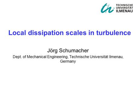 Jörg Schumacher Dept. of Mechanical Engineering, Technische Universität Ilmenau, Germany Local dissipation scales in turbulence.