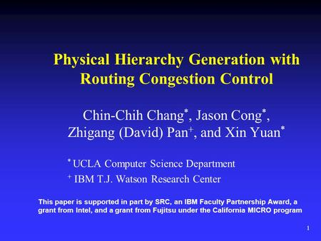 1 Physical Hierarchy Generation with Routing Congestion Control Chin-Chih Chang *, Jason Cong *, Zhigang (David) Pan +, and Xin Yuan * * UCLA Computer.