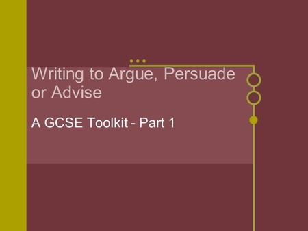 Writing to Argue, Persuade or Advise A GCSE Toolkit - Part 1.