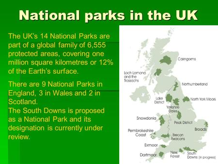 National parks in the UK The UK's 14 National Parks are part of a global family of 6,555 protected areas, covering one million square kilometres or 12%