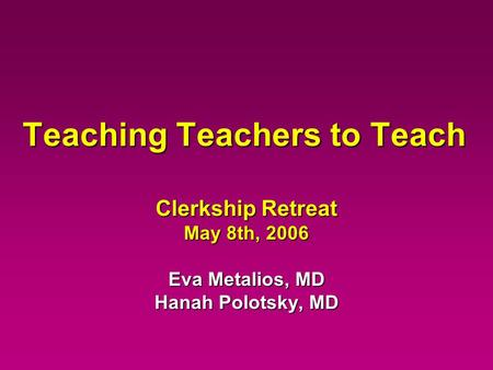 Teaching Teachers to Teach Clerkship Retreat May 8th, 2006 Eva Metalios, MD Hanah Polotsky, MD.