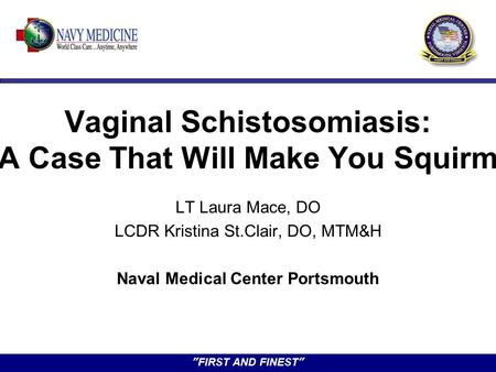"""FIRST AND FINEST"" Vaginal Schistosomiasis: A Case That Will Make You Squirm LT Laura Mace, DO LCDR Kristina St.Clair, DO, MTM&H Naval Medical Center Portsmouth."