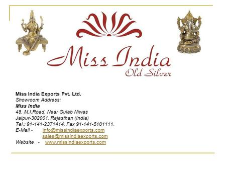 Miss India Exports Pvt. Ltd. Showroom Address: Miss India 48. M.I.Road, Near Gulab Niwas Jaipur-302001. Rajasthan (India) Tel.: 91-141-2371414. Fax 91-141-5101111.