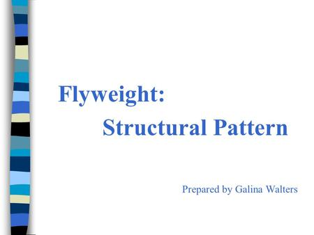 Flyweight: Structural Pattern Prepared by Galina Walters.