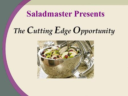 Saladmaster Presents The C utting E dge O pportunity.