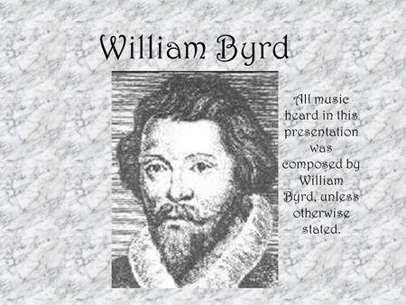 William Byrd All music heard in this presentation was composed by William Byrd, unless otherwise stated.